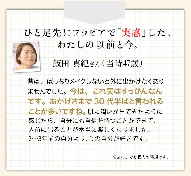 ひと足先にフラビアで「実感」した、わたしの以前と今。飯田真紀さん(当時47歳)昔は、ばっちりメイクしないと外に出かけたくありませんでした。今は、これ実はすっぴんなんです。おかげさまで30代半ばと言われることが多いですね。肌に潤いが出たら、自分にも自信を持つことができて、人前に出ることが本当に楽しくなりました。2~3年前の自分より、今の自分が好きです。